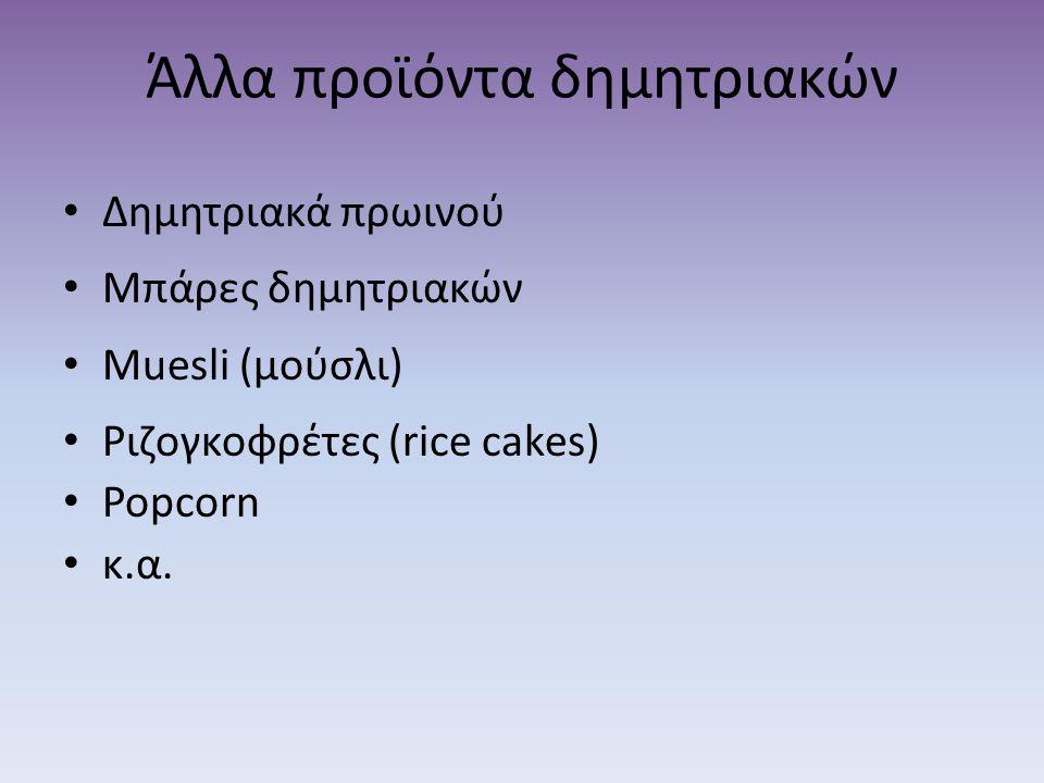 Άλλα προϊόντα δημητριακών • Δημητριακά πρωινού • Μπάρες δημητριακών • Muesli (μούσλι) • Ριζογκοφρέτες (rice cakes) • Popcorn • κ.α.