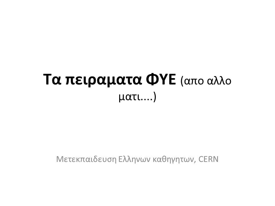 Τα πειραματα ΦΥΕ (απο αλλο ματι....) Μετεκπαιδευση Ελληνων καθηγητων, CERN