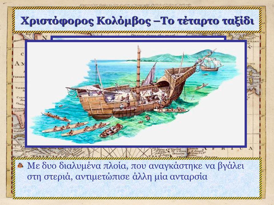 Χριστόφορος Κολόμβος –Το τέταρτο ταξίδι Με δυο διαλυμένα πλοία, που αναγκάστηκε να βγάλει στη στεριά, αντιμετώπισε άλλη μία ανταρσία