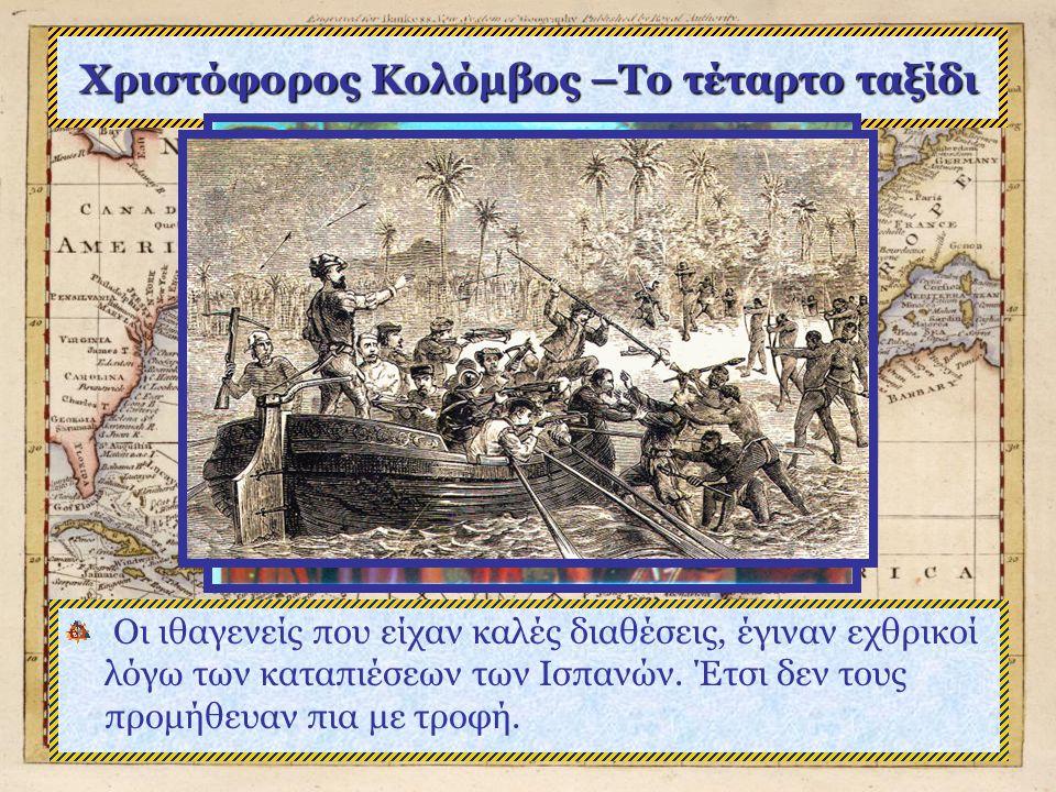 Χριστόφορος Κολόμβος –Το τέταρτο ταξίδι Οι ιθαγενείς που είχαν καλές διαθέσεις, έγιναν εχθρικοί λόγω των καταπιέσεων των Ισπανών.
