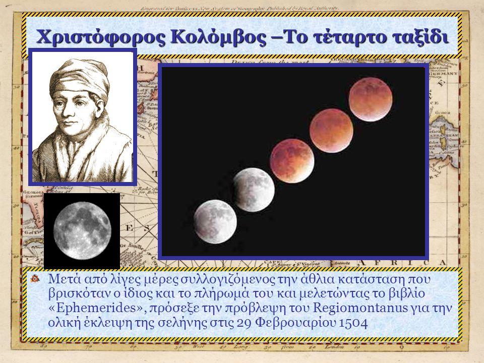 Χριστόφορος Κολόμβος –Το τέταρτο ταξίδι Μετά από λίγες μέρες συλλογιζόμενος την άθλια κατάσταση που βρισκόταν ο ίδιος και το πλήρωμά του και μελετώντας το βιβλίο «Ephemerides», πρόσεξε την πρόβλεψη του Regiomontanus για την ολική έκλειψη της σελήνης στις 29 Φεβρουαρίου 1504