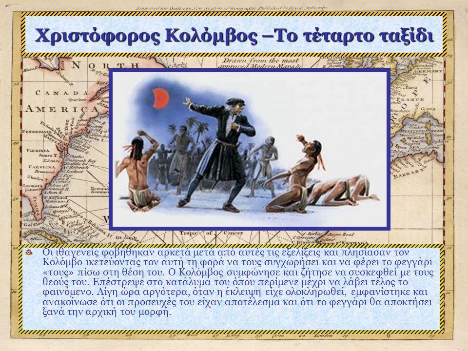 Χριστόφορος Κολόμβος –Το τέταρτο ταξίδι Οι ιθαγενείς φοβήθηκαν αρκετά μετά από αυτές τις εξελίξεις και πλησίασαν τον Κολόμβο ικετεύοντας τον αυτή τη φορά να τους συγχωρήσει και να φέρει το φεγγάρι «τους» πίσω στη θέση του.
