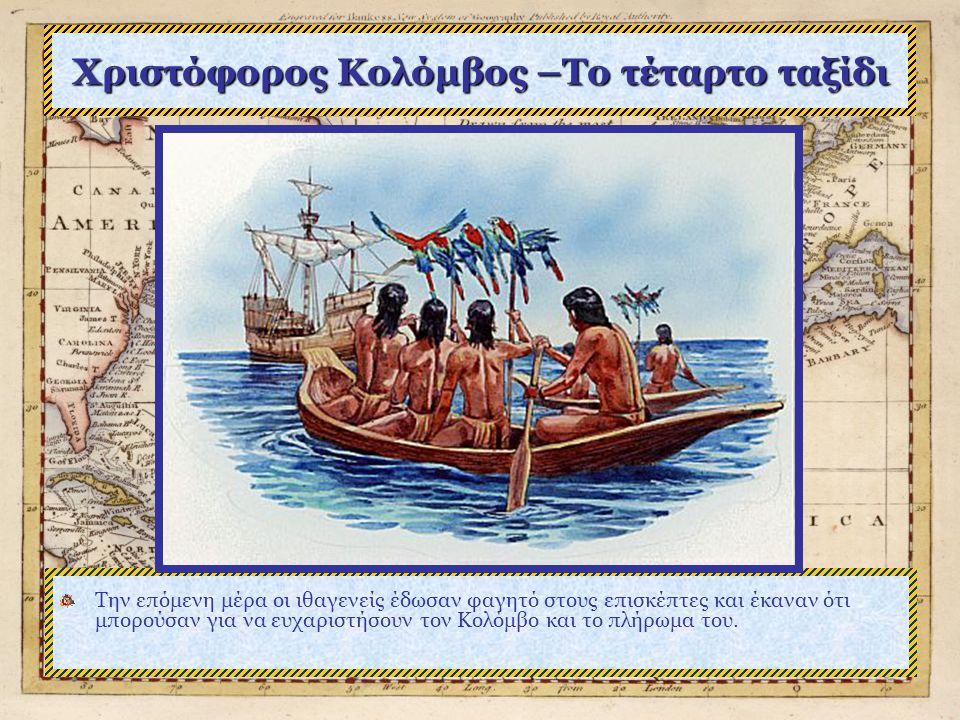 Χριστόφορος Κολόμβος –Το τέταρτο ταξίδι Την επόμενη μέρα οι ιθαγενείς έδωσαν φαγητό στους επισκέπτες και έκαναν ότι μπορούσαν για να ευχαριστήσουν τον Κολόμβο και το πλήρωμα του.