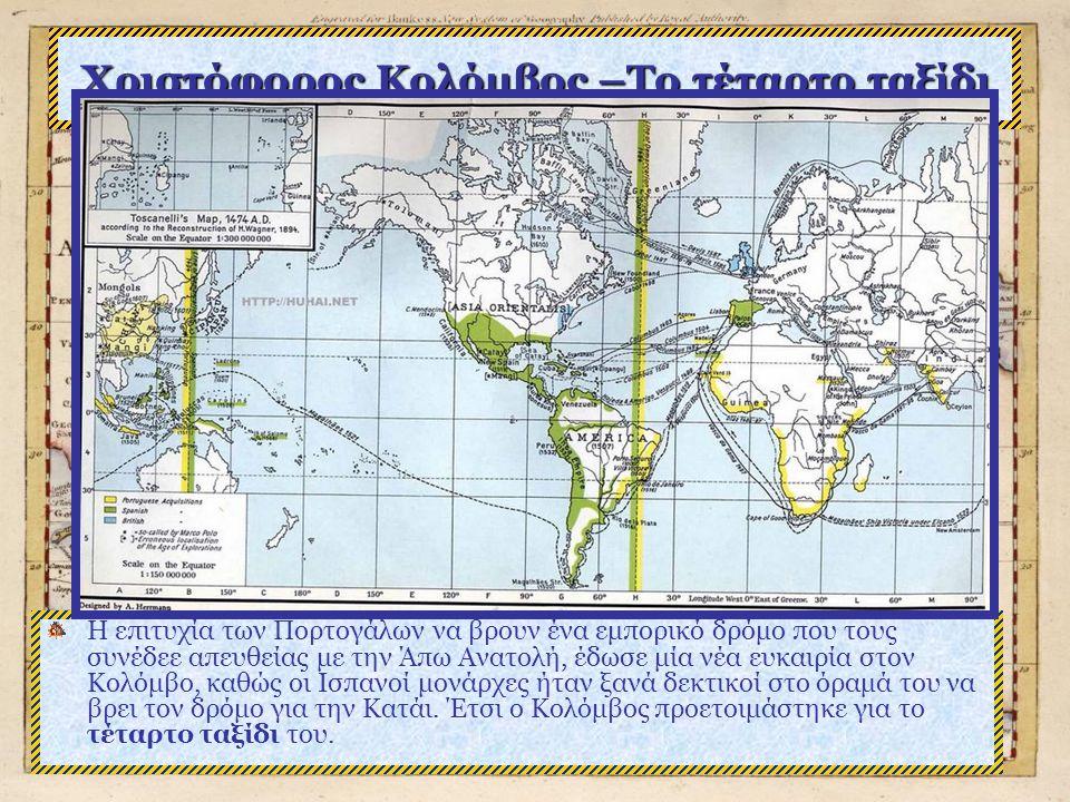Χριστόφορος Κολόμβος –Το τέταρτο ταξίδι Η επιτυχία των Πορτογάλων να βρουν ένα εμπορικό δρόμο που τους συνέδεε απευθείας με την Άπω Ανατολή, έδωσε μία νέα ευκαιρία στον Κολόμβο, καθώς οι Ισπανοί μονάρχες ήταν ξανά δεκτικοί στο όραμά του να βρει τον δρόμο για την Κατάι.