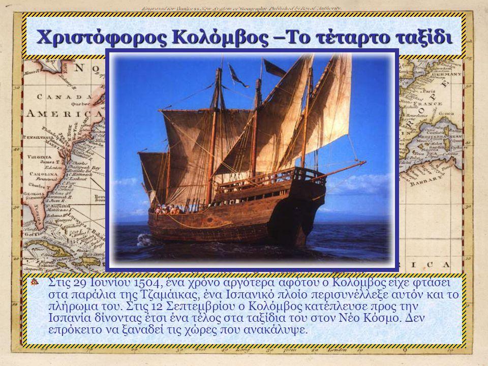 Χριστόφορος Κολόμβος –Το τέταρτο ταξίδι Στις 29 Ιουνίου 1504, ένα χρόνο αργότερα αφότου ο Κολόμβος είχε φτάσει στα παράλια της Τζαμάικας, ένα Ισπανικό πλοίο περισυνέλλεξε αυτόν και το πλήρωμα του.