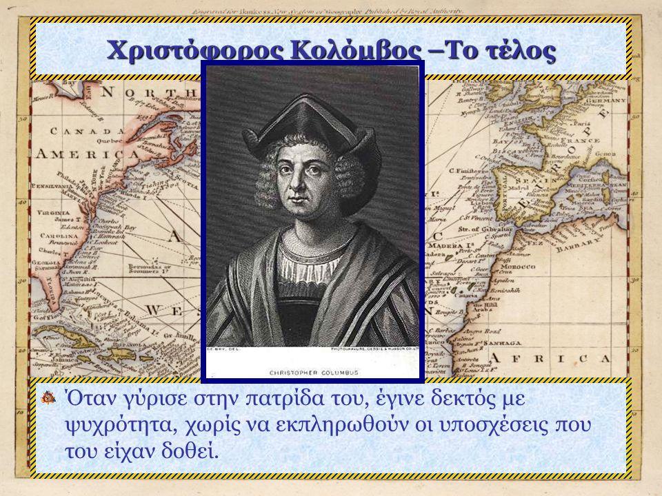 Χριστόφορος Κολόμβος –Το τέλος Όταν γύρισε στην πατρίδα του, έγινε δεκτός με ψυχρότητα, χωρίς να εκπληρωθούν οι υποσχέσεις που του είχαν δοθεί.