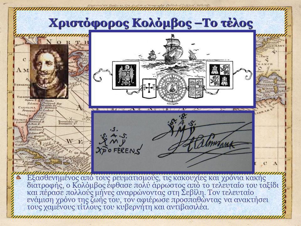 Χριστόφορος Κολόμβος –Το τέλος Εξασθενημένος από τους ρευματισμούς, τις κακουχίες και χρόνια κακής διατροφής, ο Κολόμβος έφθασε πολύ άρρωστος από το τελευταίο του ταξίδι και πέρασε πολλούς μήνες αναρρώνοντας στη Σεβίλη.