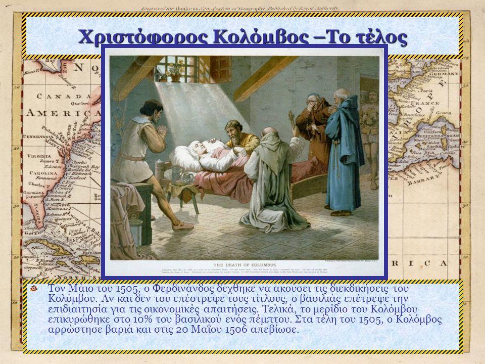 Χριστόφορος Κολόμβος –Το τέλος Τον Μάιο του 1505, ο Φερδινάνδος δέχθηκε να ακούσει τις διεκδικήσεις του Κολόμβου.