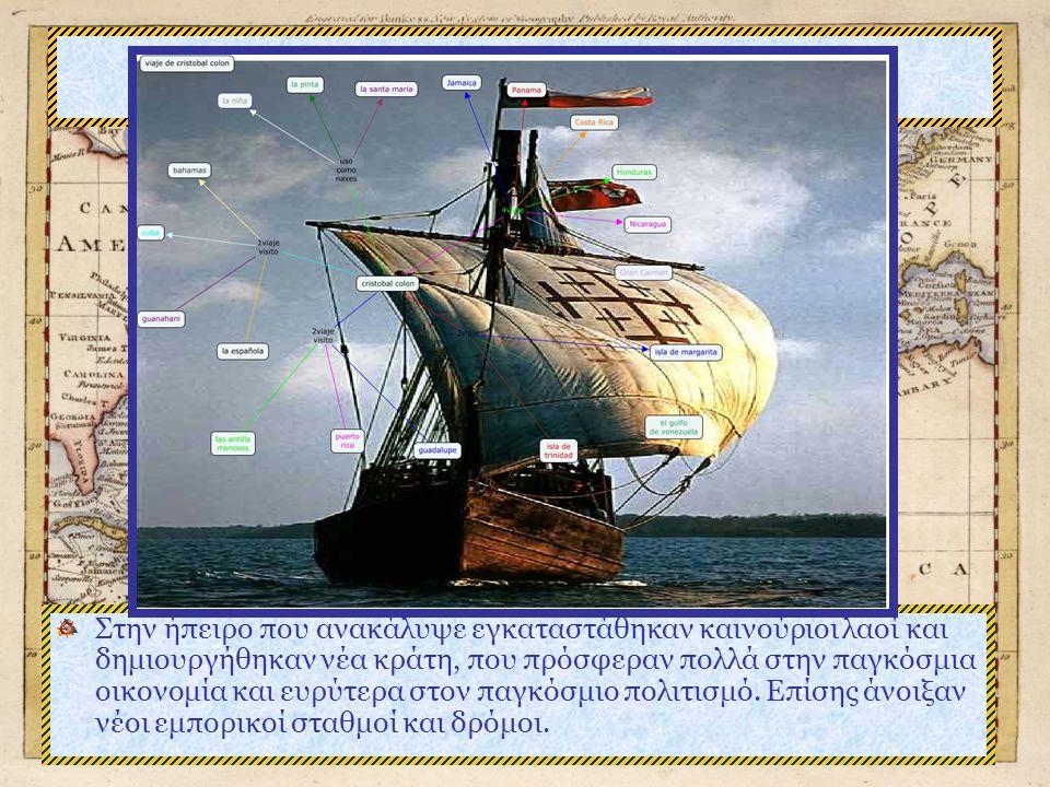 Χριστόφορος Κολόμβος Στην ήπειρο που ανακάλυψε εγκαταστάθηκαν καινούριοι λαοί και δημιουργήθηκαν νέα κράτη, που πρόσφεραν πολλά στην παγκόσμια οικονομία και ευρύτερα στον παγκόσμιο πολιτισμό.
