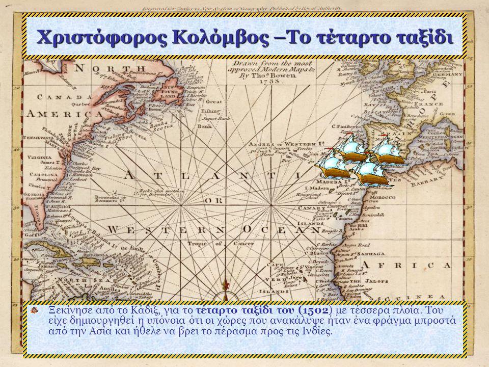 Χριστόφορος Κολόμβος –Το τέταρτο ταξίδι Ξεκίνησε από το Κάδιξ, για το τέταρτο ταξίδι του (1502) με τέσσερα πλοία.