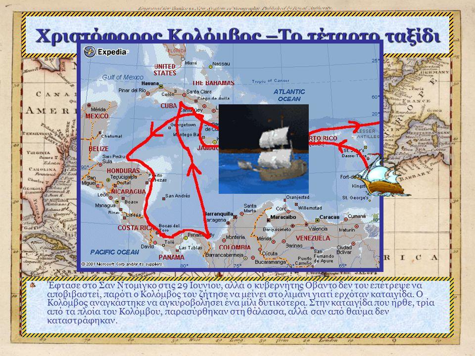 Χριστόφορος Κολόμβος –Το τέταρτο ταξίδι Έφτασε στο Σαν Ντομίγκο στις 29 Ιουνίου, αλλά ο κυβερνήτης Οβάντο δεν του επέτρεψε να αποβιβαστεί, παρότι ο Κολόμβος του ζήτησε να μείνει στο λιμάνι γιατί ερχόταν καταιγίδα.