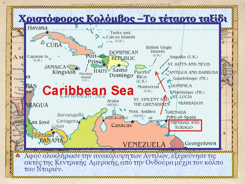 Χριστόφορος Κολόμβος –Το τέταρτο ταξίδι Αφού ολοκλήρωσε την ανακάλυψη των Αντιλών, εξερεύνησε τις ακτές της Κεντρικής Αμερικής, από την Ονδούρα μέχρι τον κόλπο του Νταριέν.
