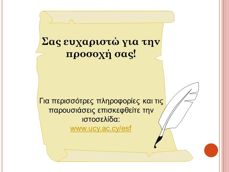 Σας ευχαριστώ για την προσοχή σας! Για περισσότρες πληροφορίες και τις παρουσιάσεις επισκεφθείτε την ιστοσελίδα: www.ucy.ac.cy/esf