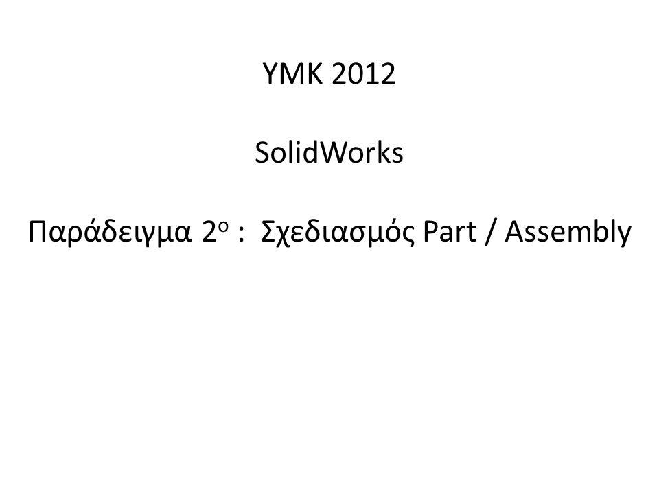 ΥΜΚ 2012 SolidWorks Παράδειγμα 2 ο : Σχεδιασμός Part / Assembly