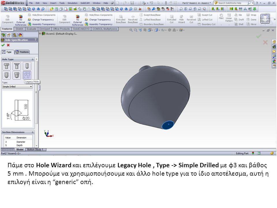 Πάμε στο Hole Wizard και επιλέγουμε Legacy Hole, Type -> Simple Drilled με φ3 και βάθος 5 mm. Μπορούμε να χρησιμοποιήσουμε και άλλο hole type για το ί