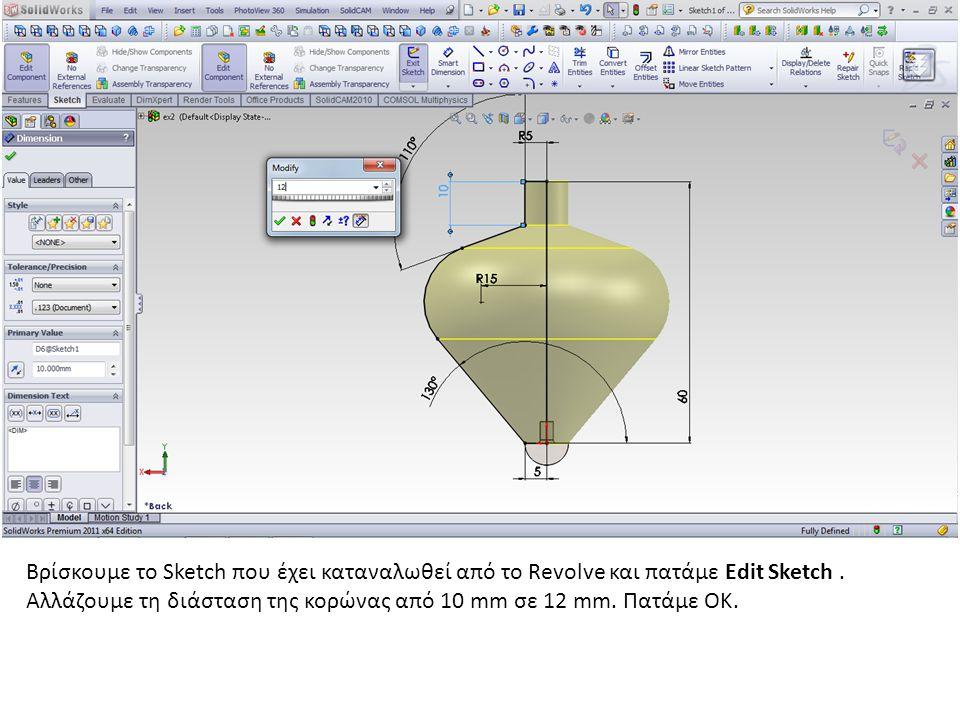 Βρίσκουμε το Sketch που έχει καταναλωθεί από το Revolve και πατάμε Edit Sketch. Αλλάζουμε τη διάσταση της κορώνας από 10 mm σε 12 mm. Πατάμε ΟΚ.