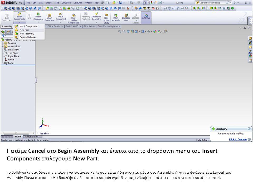 Πατάμε Cancel στο Begin Assembly και έπειτα από το dropdown menu του Insert Components επιλέγουμε New Part. Το Solidworks σας δίνει την επιλογή να εισ