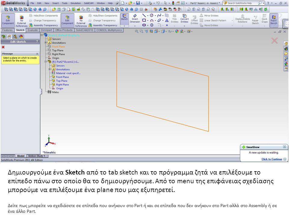 Δημιουργούμε ένα Sketch από το tab sketch και το πρόγραμμα ζητά να επιλέξουμε το επίπεδο πάνω στο οποίο θα το δημιουργήσουμε. Από το menu της επιφάνει
