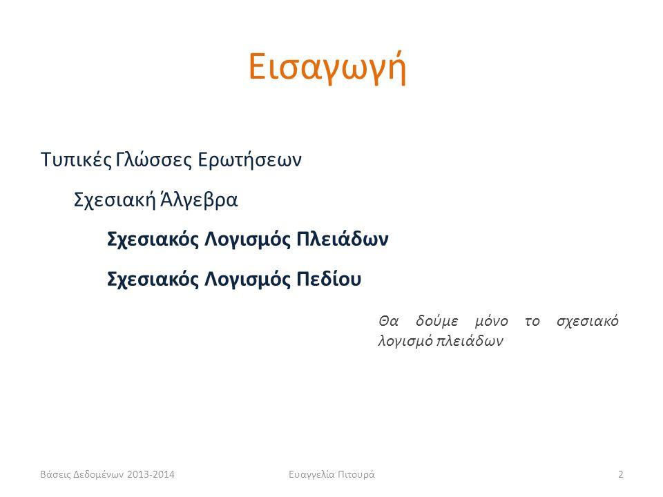 Βάσεις Δεδομένων 2013-2014Ευαγγελία Πιτουρά2 Τυπικές Γλώσσες Ερωτήσεων Σχεσιακή Άλγεβρα Σχεσιακός Λογισμός Πλειάδων Σχεσιακός Λογισμός Πεδίου Θα δούμε μόνο το σχεσιακό λογισμό πλειάδων Εισαγωγή