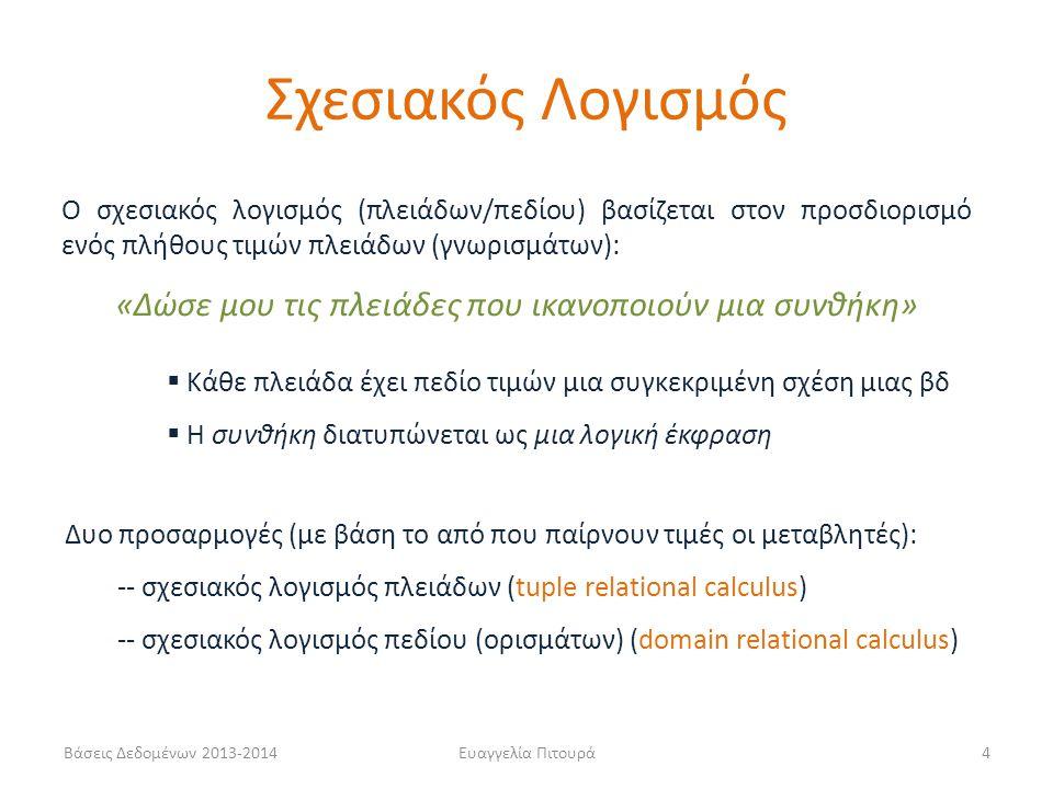 Βάσεις Δεδομένων 2013-2014Ευαγγελία Πιτουρά4 Ο σχεσιακός λογισμός (πλειάδων/πεδίου) βασίζεται στον προσδιορισμό ενός πλήθους τιμών πλειάδων (γνωρισμάτων): «Δώσε μου τις πλειάδες που ικανοποιούν μια συνθήκη»  Κάθε πλειάδα έχει πεδίο τιμών μια συγκεκριμένη σχέση μιας βδ  Η συνθήκη διατυπώνεται ως μια λογική έκφραση Δυο προσαρμογές (με βάση το από που παίρνουν τιμές οι μεταβλητές): -- σχεσιακός λογισμός πλειάδων (tuple relational calculus) -- σχεσιακός λογισμός πεδίου (ορισμάτων) (domain relational calculus) Σχεσιακός Λογισμός