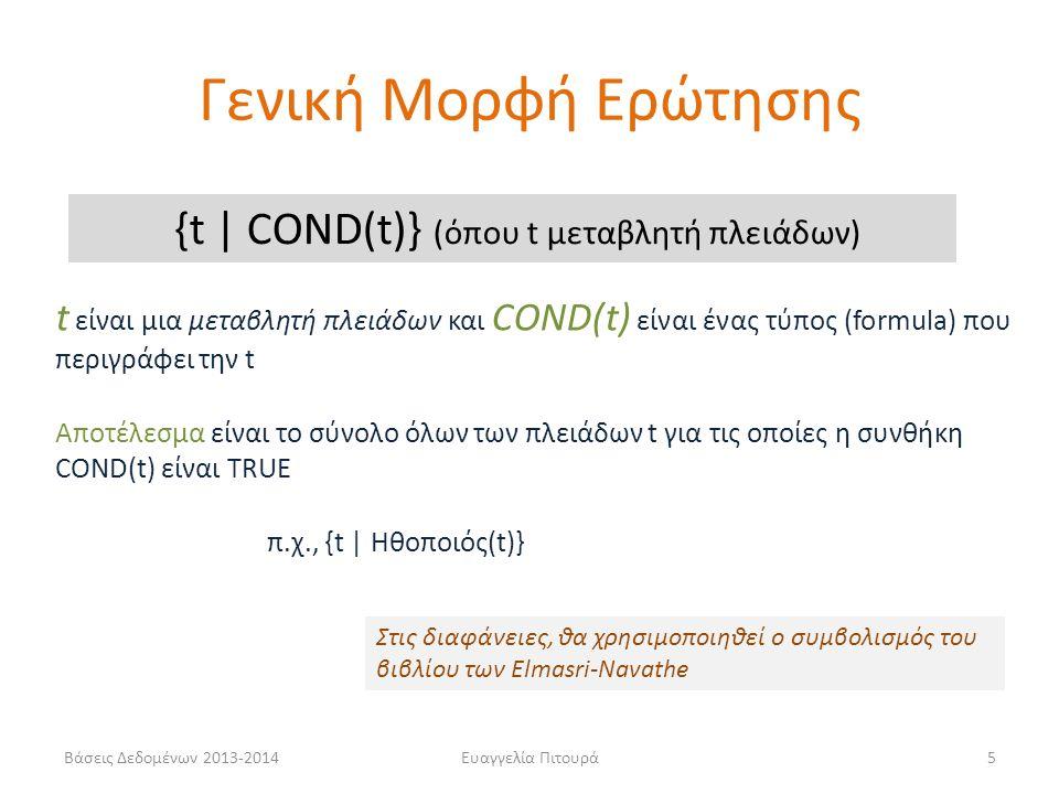 Βάσεις Δεδομένων 2013-2014Ευαγγελία Πιτουρά5 {t | COND(t)} (όπου t μεταβλητή πλειάδων) t είναι μια μεταβλητή πλειάδων και COND(t) είναι ένας τύπος (formula) που περιγράφει την t Αποτέλεσμα είναι το σύνολο όλων των πλειάδων t για τις οποίες η συνθήκη COND(t) είναι TRUE π.χ., {t | Ηθοποιός(t)} Στις διαφάνειες, θα χρησιμοποιηθεί ο συμβολισμός του βιβλίου των Elmasri-Navathe Γενική Μορφή Ερώτησης