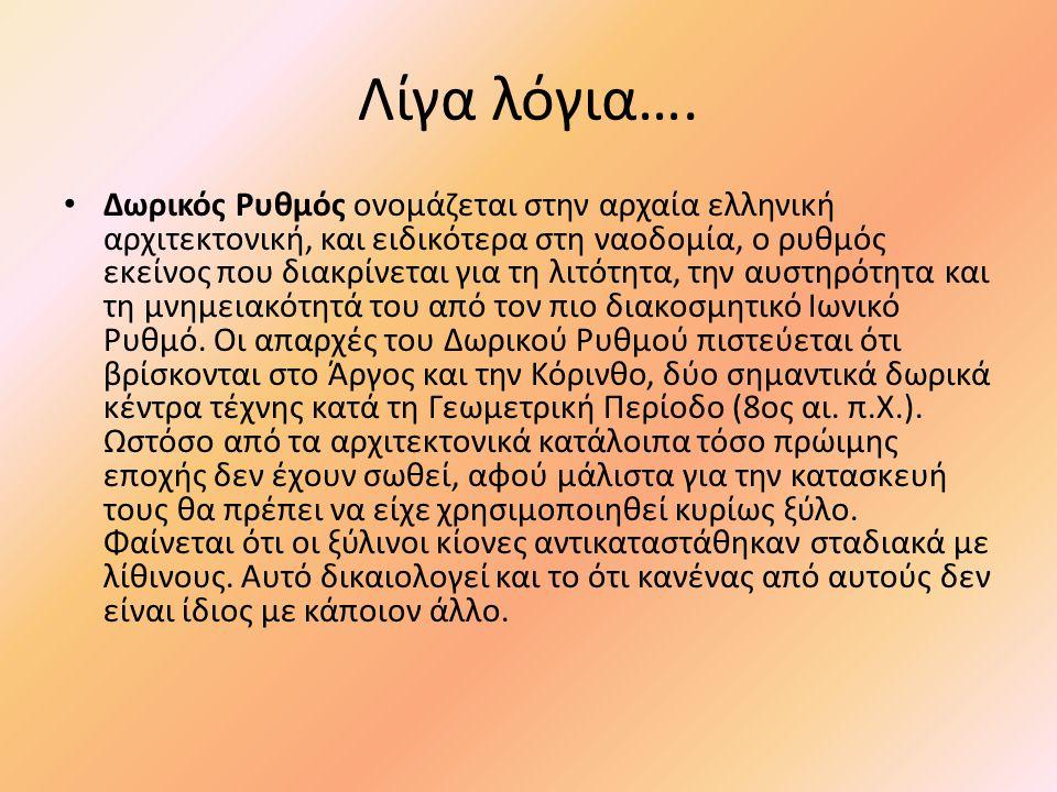 Λίγα λόγια…. • Δωρικός Ρυθμός ονομάζεται στην αρχαία ελληνική αρχιτεκτονική, και ειδικότερα στη ναοδομία, ο ρυθμός εκείνος που διακρίνεται για τη λιτό