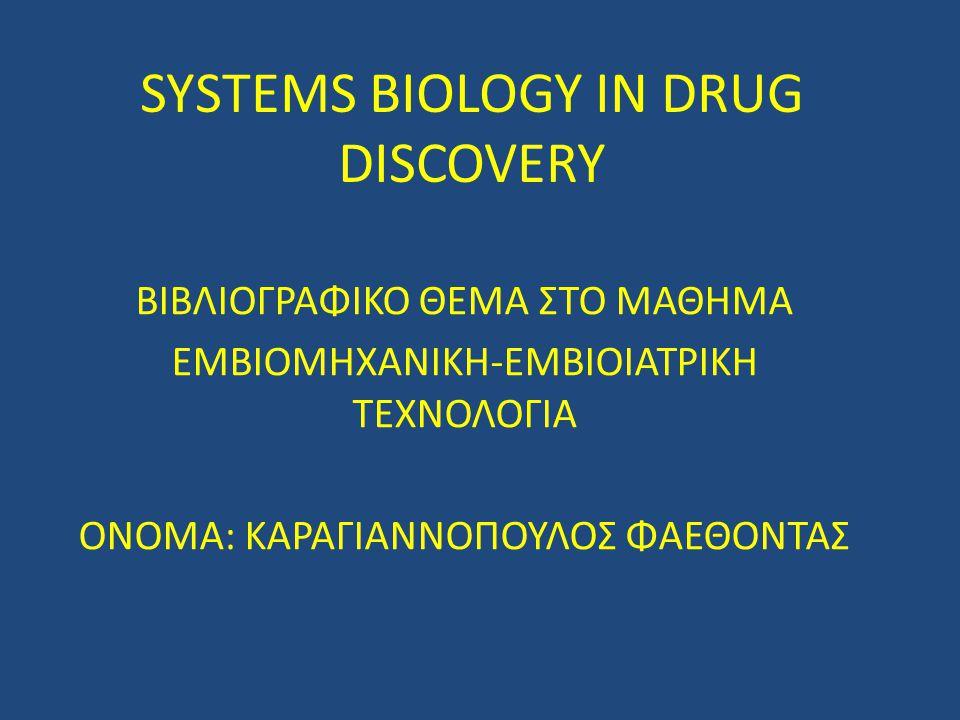 SYSTEMS BIOLOGY IN DRUG DISCOVERY ΒΙΒΛΙΟΓΡΑΦΙΚΟ ΘΕΜΑ ΣΤΟ ΜΑΘΗΜΑ ΕΜΒΙΟΜΗΧΑΝΙΚΗ-ΕΜΒΙΟΙΑΤΡΙΚΗ ΤΕΧΝΟΛΟΓΙΑ ΟΝΟΜΑ: ΚΑΡΑΓΙΑΝΝΟΠΟΥΛΟΣ ΦΑΕΘΟΝΤΑΣ