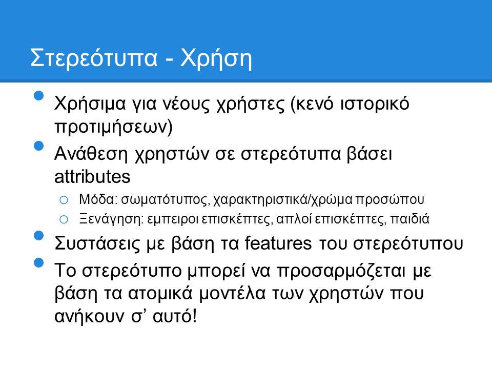 Στερεότυπα - Χρήση • Χρήσιμα για νέους χρήστες (κενό ιστορικό προτιμήσεων) • Ανάθεση χρηστών σε στερεότυπα βάσει attributes o Μόδα: σωματότυπος, χαρακτηριστικά/χρώμα προσώπου o Ξενάγηση: εμπειροι επισκέπτες, απλοί επισκέπτες, παιδιά • Συστάσεις με βάση τα features του στερεότυπου • Το στερεότυπο μπορεί να προσαρμόζεται με βάση τα ατομικά μοντέλα των χρηστών που ανήκουν σ' αυτό!