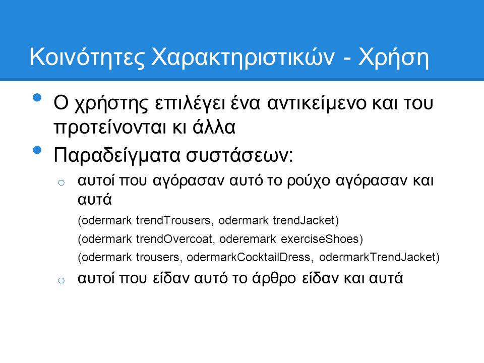 Κοινότητες Χαρακτηριστικών - Xρήση • Ο χρήστης επιλέγει ένα αντικείμενο και του προτείνονται κι άλλα • Παραδείγματα συστάσεων: o αυτοί που αγόρασαν αυτό το ρούχο αγόρασαν και αυτά (odermark trendTrousers, odermark trendJacket) (odermark trendOvercoat, oderemark exerciseShoes) (odermark trousers, odermarkCocktailDress, odermarkTrendJacket) o αυτοί που είδαν αυτό το άρθρο είδαν και αυτά