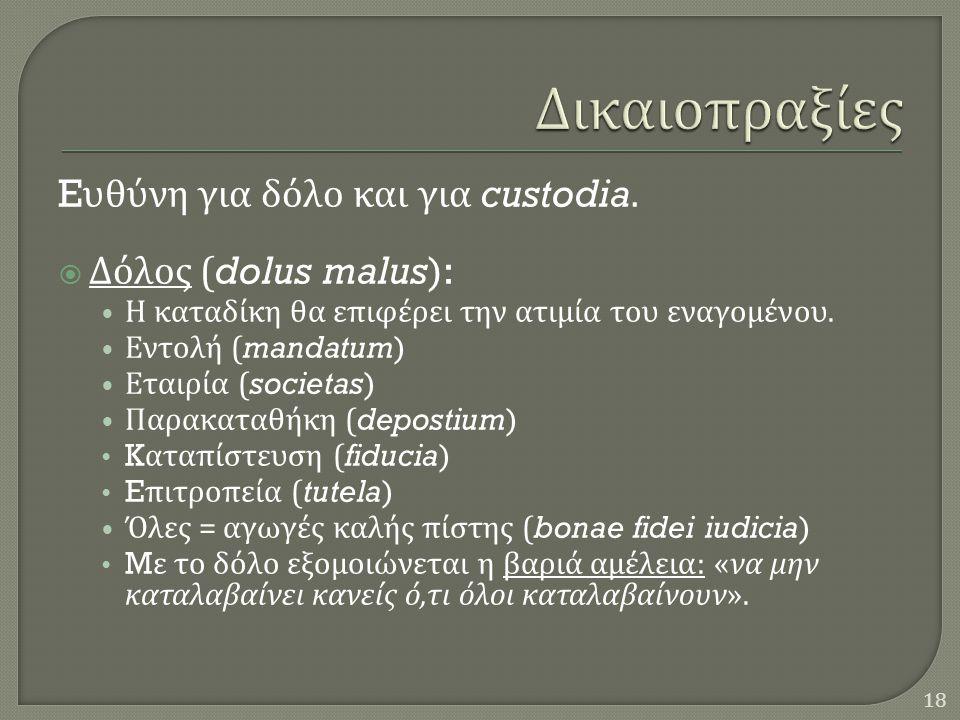 E υθύνη για δόλο και για custodia.  Δόλος (dolus malus): • Η καταδίκη θα επιφέρει την ατιμία του εναγομένου. • Εντολή (mandatum) • Εταιρία (societas)