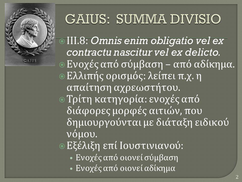  ΙΙΙ.8: Omnis enim obligatio vel ex contractu nascitur vel ex delicto.  Ενοχές από σύμβαση – από αδίκημα.  Ελλιπής ορισμός : λείπει π. χ. η απαίτησ