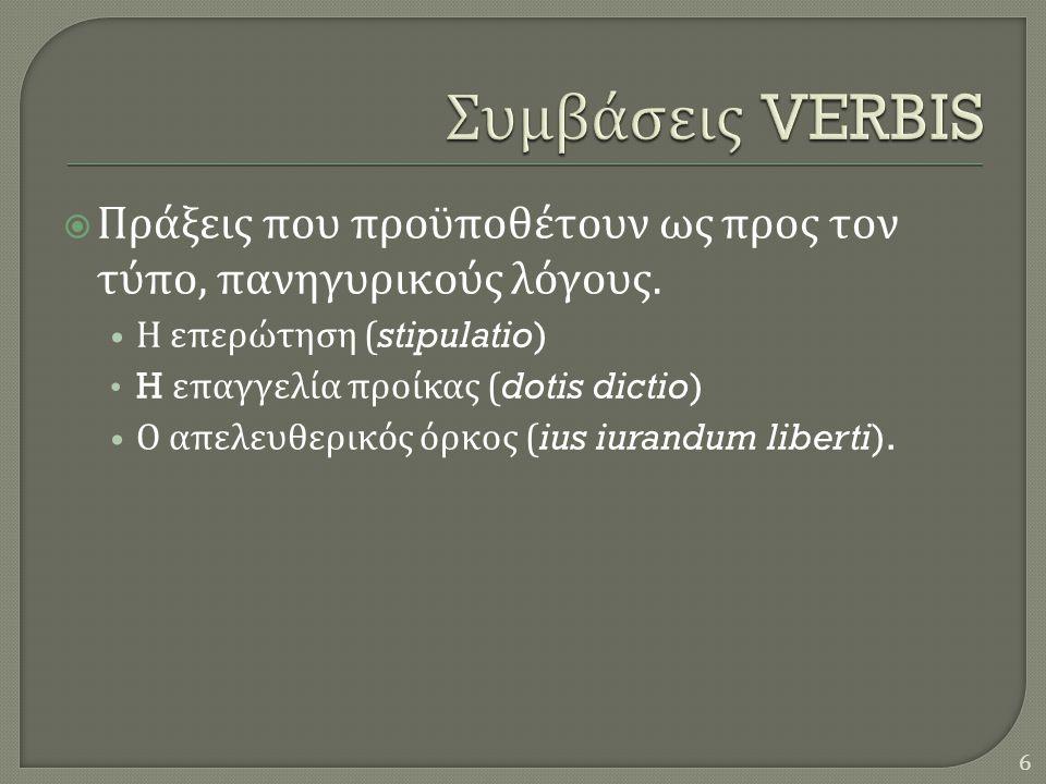  Πράξεις που προϋποθέτουν ως προς τον τύπο, πανηγυρικούς λόγους. • Η επερώτηση (stipulatio) • H επαγγελία προίκας (dotis dictio) • Ο απελευθερικός όρ