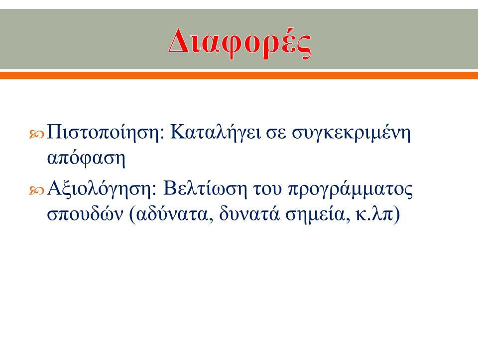  Πιστοποίηση : Καταλήγει σε συγκεκριμένη απόφαση  Αξιολόγηση : Βελτίωση του προγράμματος σπουδών ( αδύνατα, δυνατά σημεία, κ.