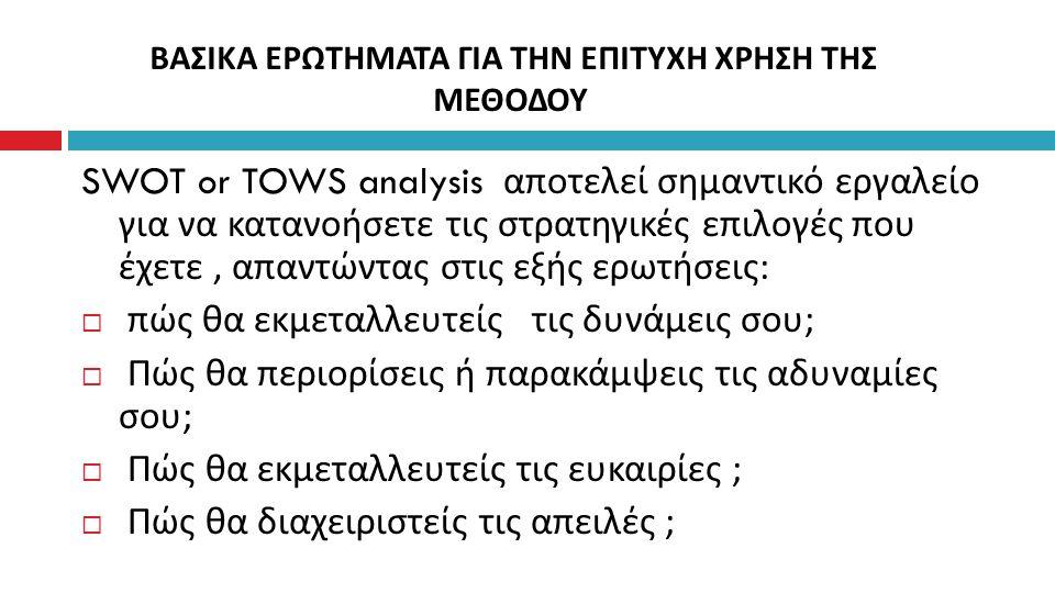 SWOT or TOWS analysis αποτελεί σημαντικό εργαλείο για να κατανοήσετε τις στρατηγικές επιλογές που έχετε, απαντώντας στις εξής ερωτήσεις :  πώς θα εκμ