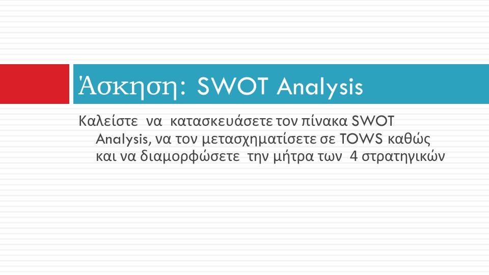 Άσκηση: SWOT Analysis Καλείστε να κατασκευάσετε τον πίνακα SWOT Analysis, να τον μετασχηματίσετε σε TOWS καθώς και να διαμορφώσετε την μήτρα των 4 στρ