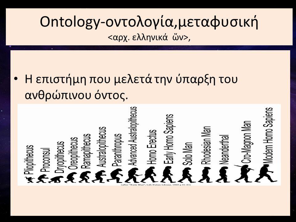 • Η επιστήμη που μελετά την ύπαρξη του ανθρώπινου όντος. Ontology-οντολογία,μεταφυσική,