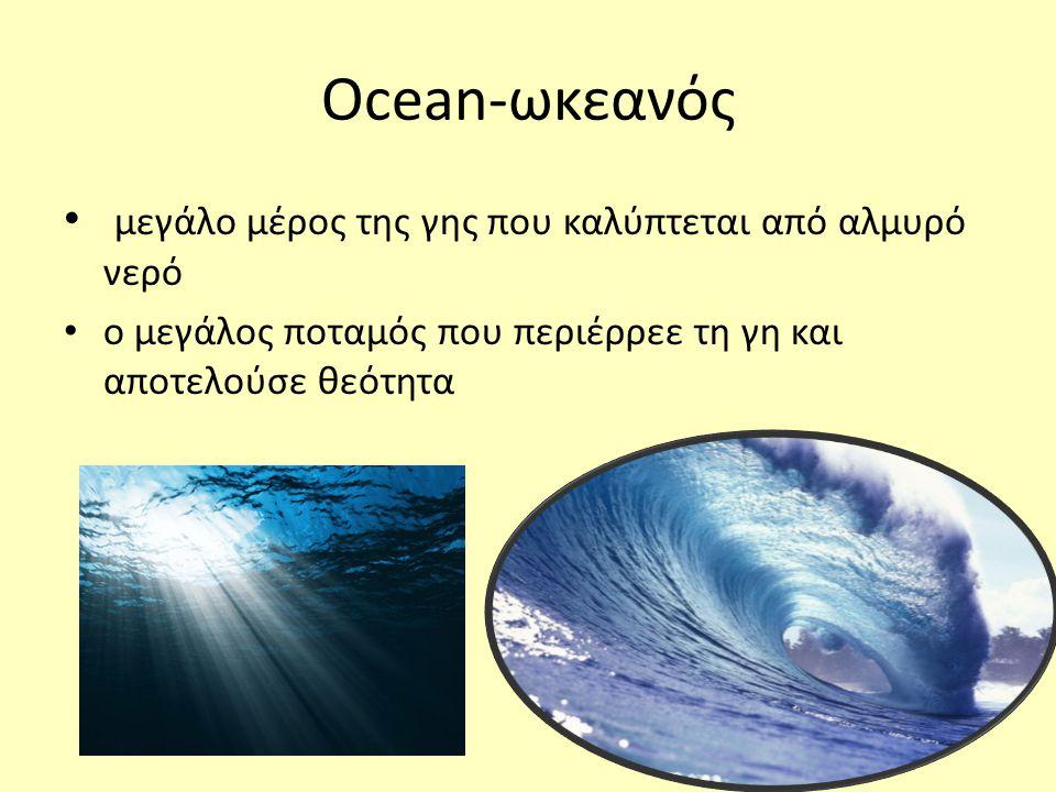 • μεγάλο μέρος της γης που καλύπτεται από αλμυρό νερό • ο μεγάλος ποταμός που περιέρρεε τη γη και αποτελούσε θεότητα Ocean-ωκεανός