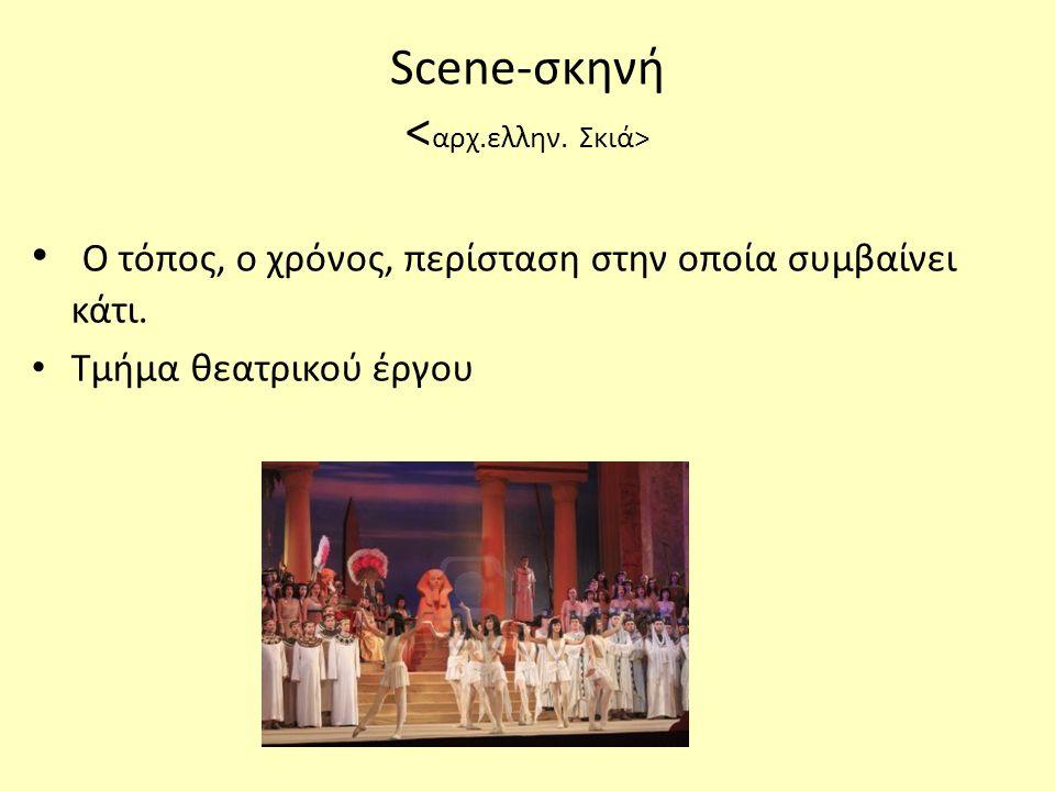 • Ο τόπος, ο χρόνος, περίσταση στην οποία συμβαίνει κάτι. • Τμήμα θεατρικού έργου Scene-σκηνή
