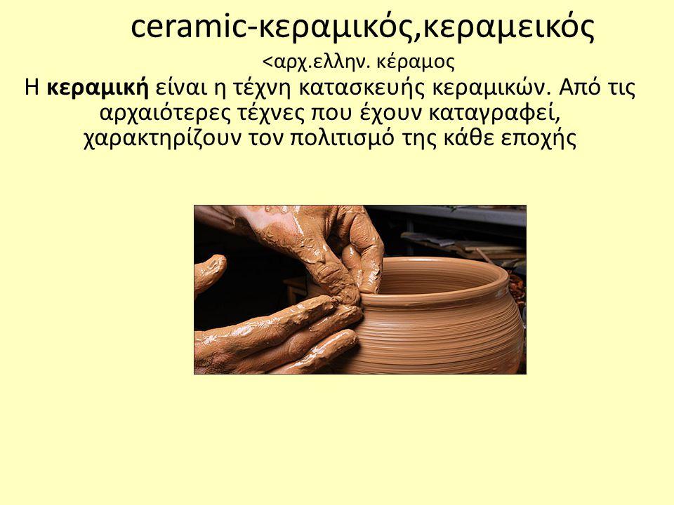 ceramic-κεραμικός,κεραμεικός <αρχ.ελλην.κέραμος Η κεραμική είναι η τέχνη κατασκευής κεραμικών.