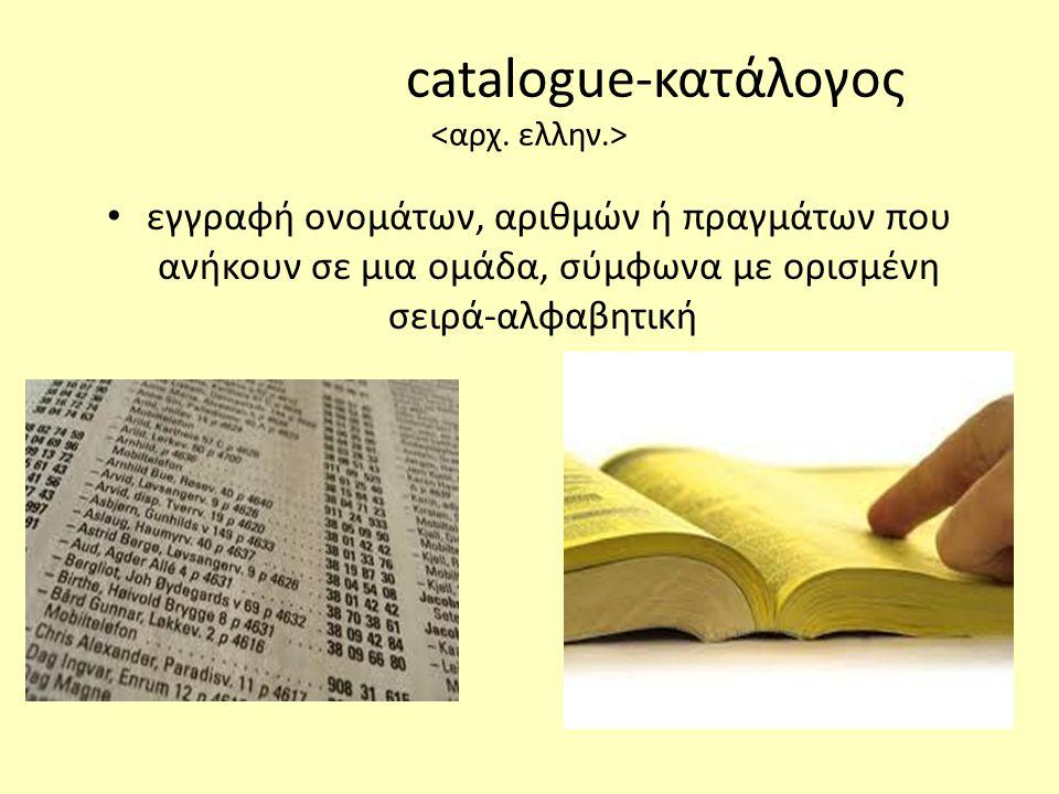 catalogue-κατάλογος • εγγραφή ονομάτων, αριθμών ή πραγμάτων που ανήκουν σε μια ομάδα, σύμφωνα με ορισμένη σειρά-αλφαβητική