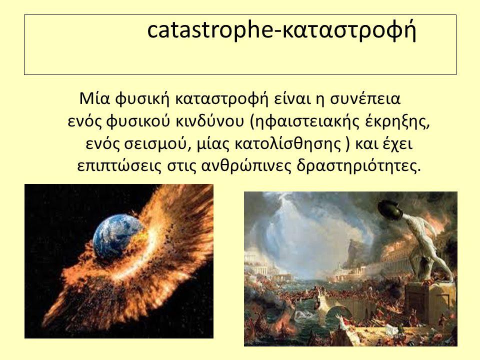 catastrophe-καταστροφή Μία φυσική καταστροφή είναι η συνέπεια ενός φυσικού κινδύνου (ηφαιστειακής έκρηξης, ενός σεισμού, μίας κατολίσθησης ) και έχει επιπτώσεις στις ανθρώπινες δραστηριότητες.