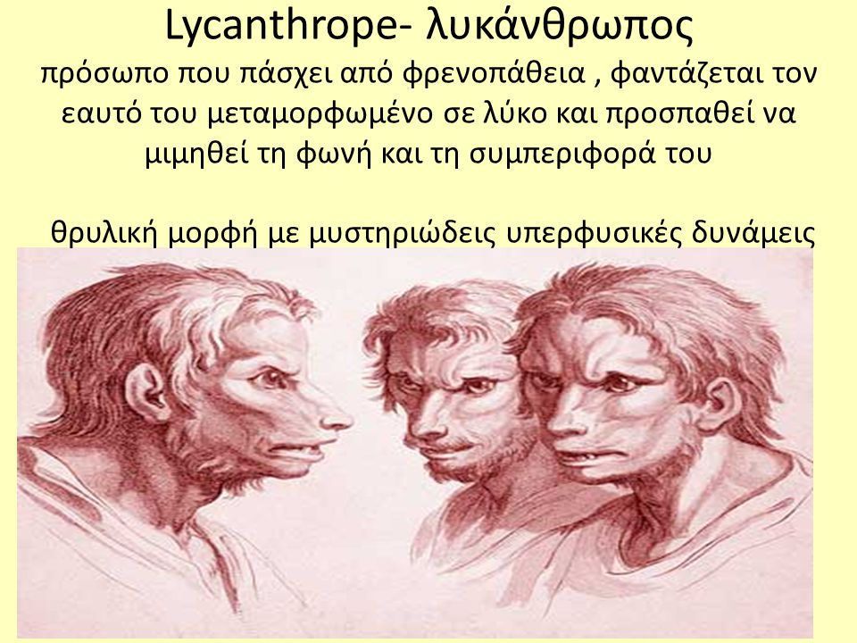 Lycanthrope- λυκάνθρωπος πρόσωπο που πάσχει από φρενοπάθεια, φαντάζεται τον εαυτό του μεταμορφωμένο σε λύκο και προσπαθεί να μιμηθεί τη φωνή και τη συμπεριφορά του θρυλική μορφή με μυστηριώδεις υπερφυσικές δυνάμεις