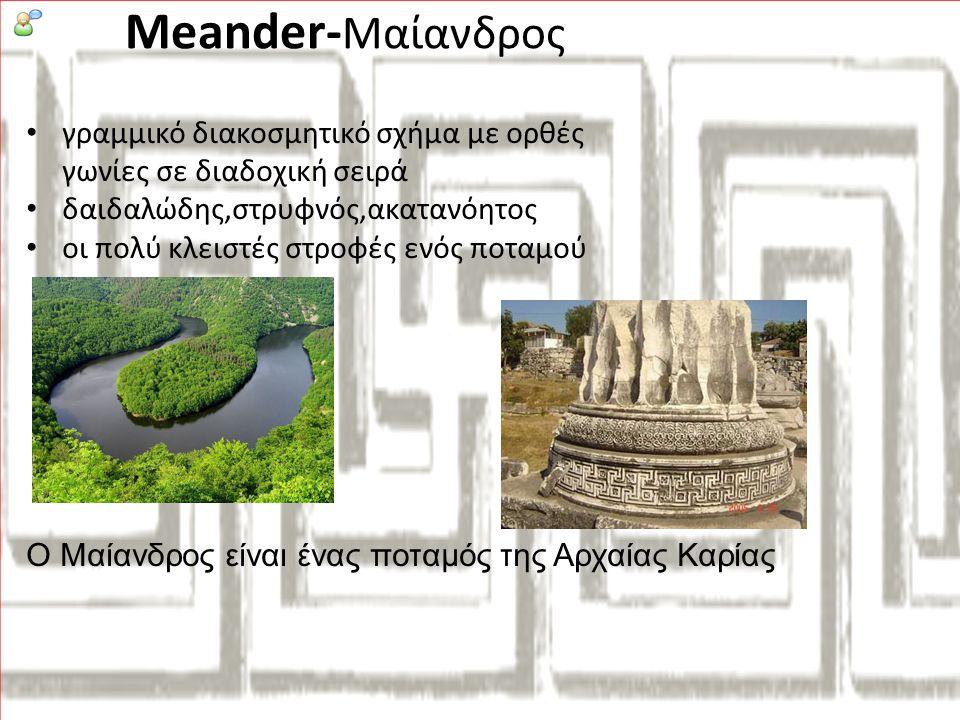 • γραμμικό διακοσμητικό σχήμα με ορθές γωνίες σε διαδοχική σειρά • δαιδαλώδης,στρυφνός,ακατανόητος • οι πολύ κλειστές στροφές ενός ποταμού Ο Μαίανδρος είναι ένας ποταμός της Αρχαίας Καρίας Meander- Μαίανδρος