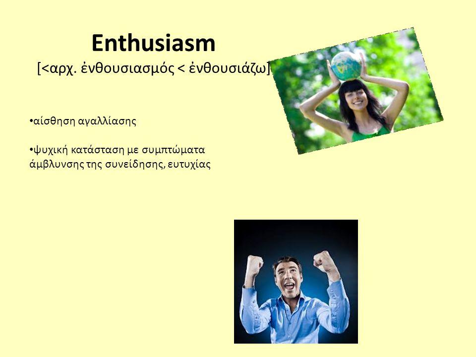 • αίσθηση αγαλλίασης • ψυχική κατάσταση με συμπτώματα άμβλυνσης της συνείδησης, ευτυχίας Enthusiasm [<αρχ.