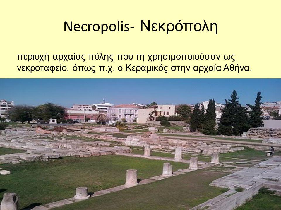 Necropolis- Νεκρόπολη περιοχή αρχαίας πόλης που τη χρησιμοποιούσαν ως νεκροταφείο, όπως π.χ.