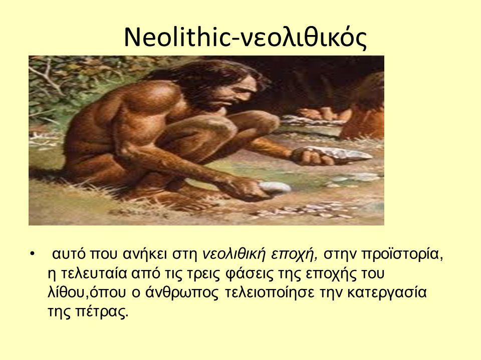 Neolithic-νεολιθικός • αυτό που ανήκει στη νεολιθική εποχή, στην προϊστορία, η τελευταία από τις τρεις φάσεις της εποχής του λίθου,όπου ο άνθρωπος τελειοποίησε την κατεργασία της πέτρας.