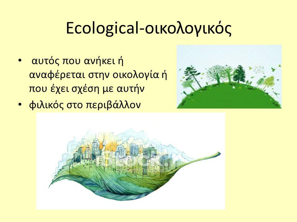 Ecological-οικολογικός • αυτός που ανήκει ή αναφέρεται στην οικολογία ή που έχει σχέση με αυτήν • φιλικός στο περιβάλλον