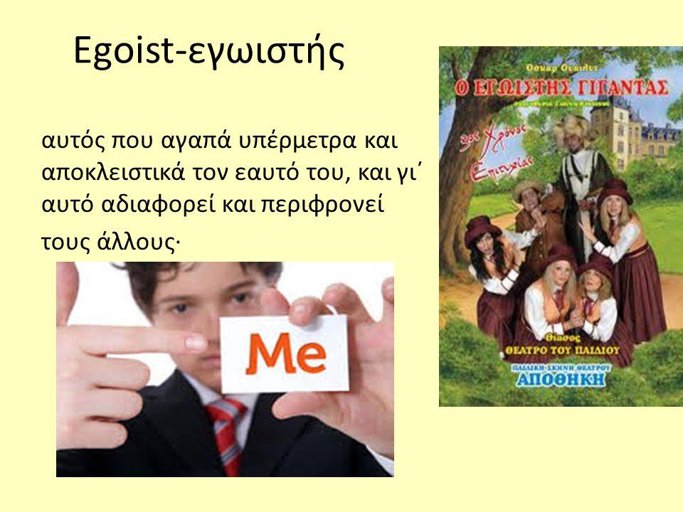 Egoist-εγωιστής αυτός που αγαπά υπέρμετρα και αποκλειστικά τον εαυτό του, και γι΄ αυτό αδιαφορεί και περιφρονεί τους άλλους·