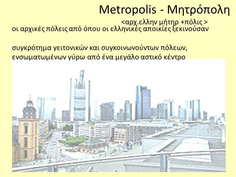 οι αρχικές πόλεις από όπου οι ελληνικές αποικίες ξεκινούσαν συγκρότημα γειτονικών και συγκοινωνούντων πόλεων, ενσωματωμένων γύρω από ένα μεγάλο αστικό κέντρο Metropolis - Μητρόπολη