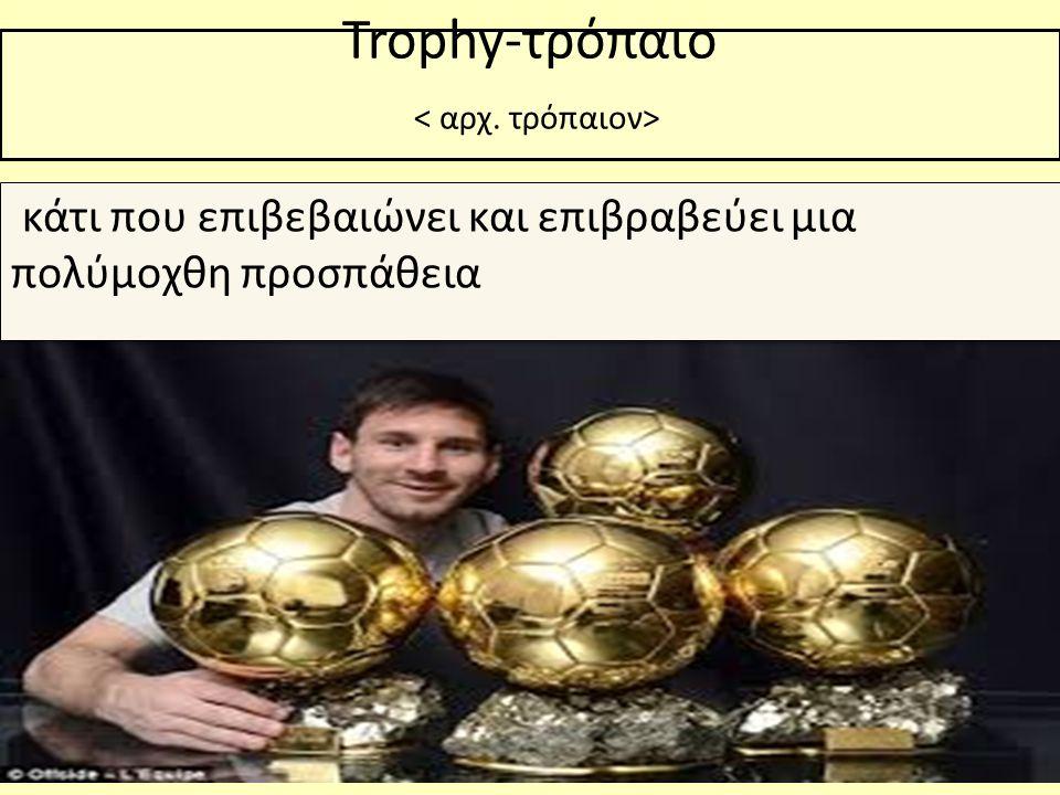 Trophy-τρόπαιο κάτι που επιβεβαιώνει και επιβραβεύει μια πολύμοχθη προσπάθεια